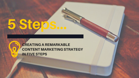 Create a remarkable content marketing strategy in five steps