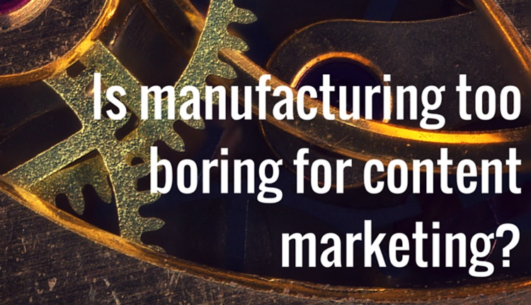 is-manufacturing-too-boring-for-content-marketing.jpg